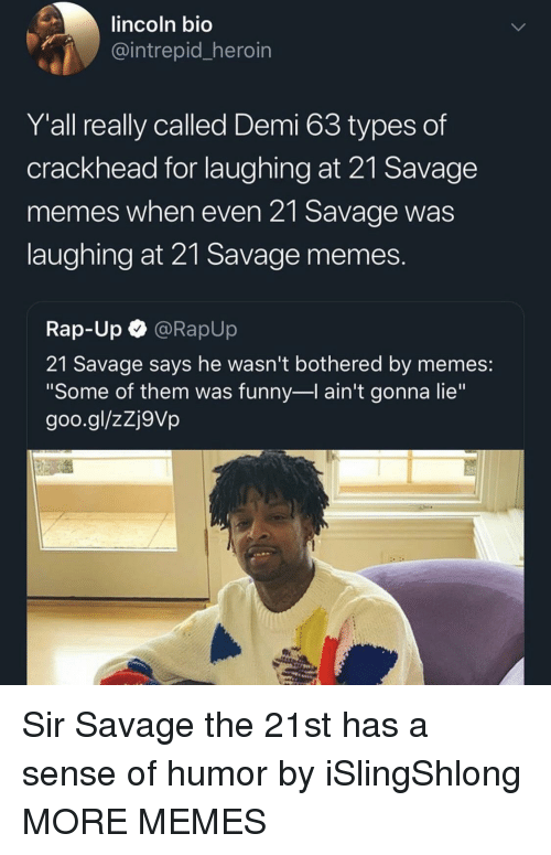 "Goo Gl: lincoln bio  intrepid heroin  Y'all really called Demi 63 types of  crackhead for laughing at 21 Savage  memes when even 21 Savage was  laughing at 21 Savage memes  Rap-Up @RapUp  21 Savage says he wasn't bothered by memes:  ""Some of them was funny-l ain't gonna lie""  goo.gl/zZj9Vp Sir Savage the 21st has a sense of humor by iSlingShlong MORE MEMES"