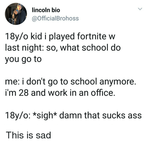 go to school: lincoln bio  @OfficialBrohoss  18y/o kid i played fortnite w  last night: so, what school do  you go to  me: i don't go to school anymore.  i'm 28 and work in an office.  18y/o: *sigh* damn that sucks ass This is sad