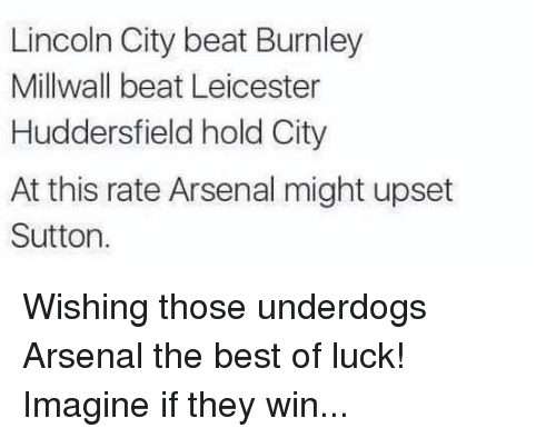 Arsenal, Soccer, and Best: Lincoln City beat Burnley  Millwall beat Leicester  Huddersfield hold City  At this rate Arsenal might upset  Sutton Wishing those underdogs Arsenal the best of luck! Imagine if they win...