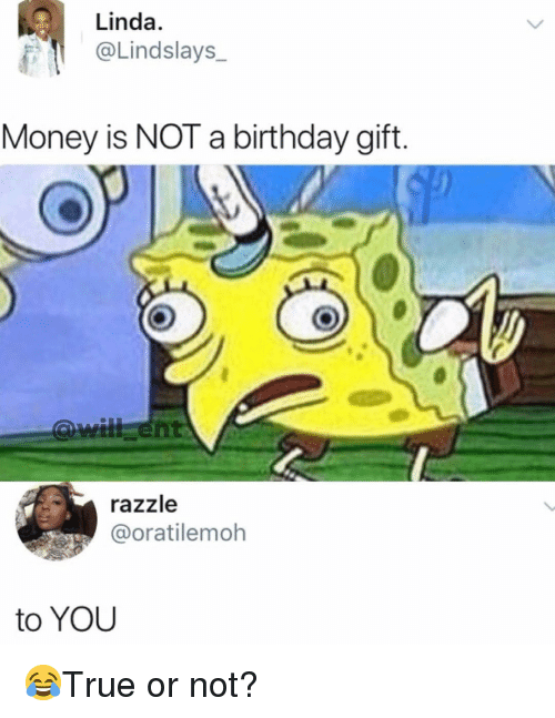 Birthday, Memes, and Money: Linda  @Lindslays  Money is NOT a birthday gift.  razzle  @oratilemoh  to YOU 😂True or not?