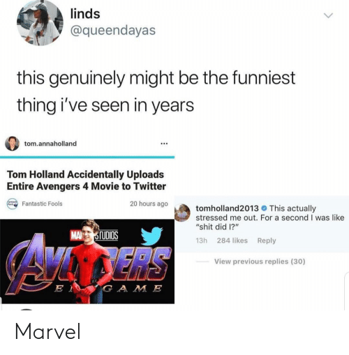 """fools: linds  @queendayas  this genuinely might be the funniest  thing i've seen in years  tom.annaholland  Tom Holland Accidentally Uploads  Entire Avengers 4 Movie to Twitter  20 hours ago  Fantastic Fools  tomholland2013 This actually  stressed me out. For a second I was like  """"shit did 1?""""  MA TUDIOS  13h 284 likes Reply  View previous replies (30)  G A M E Marvel"""