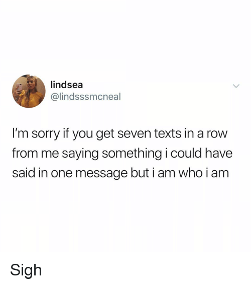 Memes, Sorry, and Texts: lindsea  @lindsssmcneal  I'm sorry if you get seven texts in a row  from me saying something i could have  said in one message but i am who i am Sigh