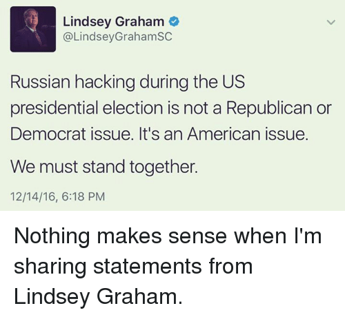 presidential elections: Lindsey Graham  @LindseyGraham SC  Russian hackingduring the US  presidential election is not a Republican or  Democrat issue. It's an American issue.  We must stand together.  12/14/16, 6:18 PM Nothing makes sense when I'm sharing statements from Lindsey Graham.