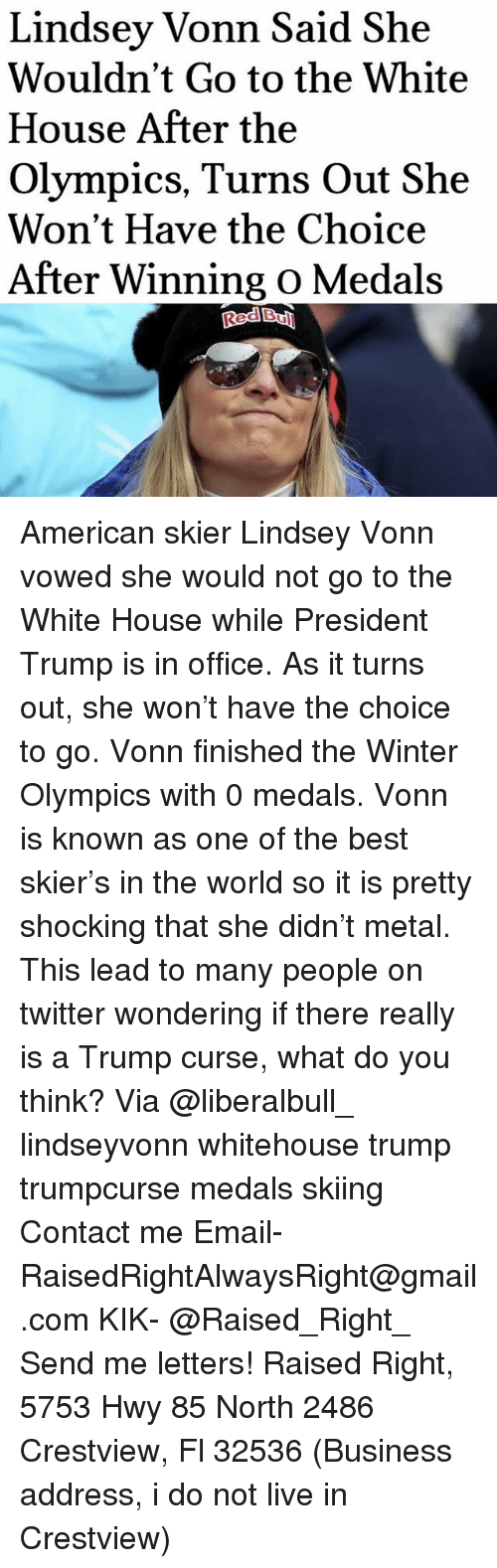 Memes, Red Bull, and Twitter: Lindsey Vonn Said She  Wouldn't Go to the White  House After the  Olympics, Turns Out She  Won't Have the Choice  After Winning o Medals  Red Bull American skier Lindsey Vonn vowed she would not go to the White House while President Trump is in office. As it turns out, she won't have the choice to go. Vonn finished the Winter Olympics with 0 medals. Vonn is known as one of the best skier's in the world so it is pretty shocking that she didn't metal. This lead to many people on twitter wondering if there really is a Trump curse, what do you think? Via @liberalbull_ lindseyvonn whitehouse trump trumpcurse medals skiing Contact me ●Email- RaisedRightAlwaysRight@gmail.com ●KIK- @Raised_Right_ ●Send me letters! Raised Right, 5753 Hwy 85 North 2486 Crestview, Fl 32536 (Business address, i do not live in Crestview)
