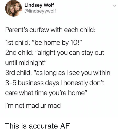 """Af, Memes, and Parents: Lindsey Wolf  @lindseyywolf  Parent's curfew with each child:  1st child: """"be home by 10!""""  2nd child: """"alright you can stay out  until midnight""""  3rd child: """"as long as l see you within  3-5 business days l honestly don't  care what time you're home""""  I'm not mad ur mad This is accurate AF"""