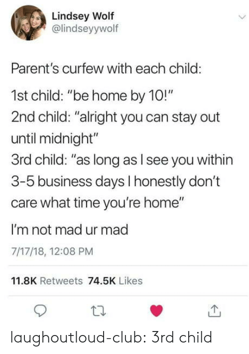 """Club, Parents, and Tumblr: Lindsey Wolf  @lindseyywolf  Parent's curfew with each child:  1st child: """"be home by 10!""""  2nd child: """"alright you can stay out  until midnight""""  3rd child: """"as long as l see you within  3-5 business days I honestly don't  care what time you're home""""  I'm not mad ur mad  7/17/18, 12:08 PM  11.8K Retweets 74.5K Likes laughoutloud-club:  3rd child"""