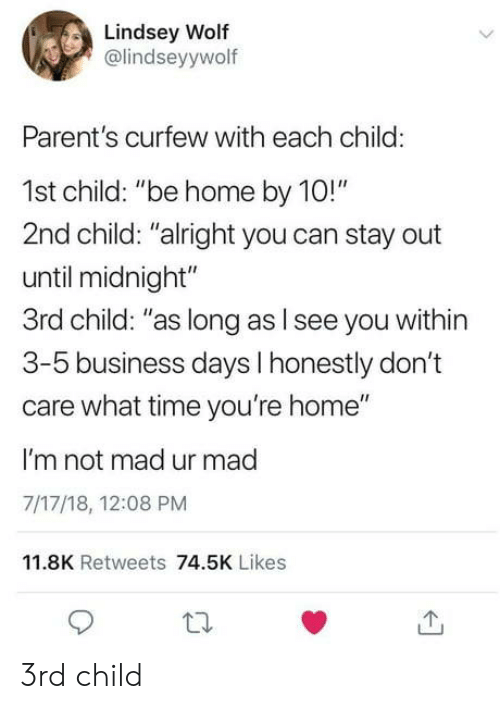 """Parents, Business, and Home: Lindsey Wolf  @lindseyywolf  Parent's curfew with each child:  1st child: """"be home by 10!""""  2nd child: """"alright you can stay out  until midnight""""  3rd child: """"as long as l see you within  3-5 business days I honestly don't  care what time you're home""""  I'm not mad ur mad  7/17/18, 12:08 PM  11.8K Retweets 74.5K Likes 3rd child"""