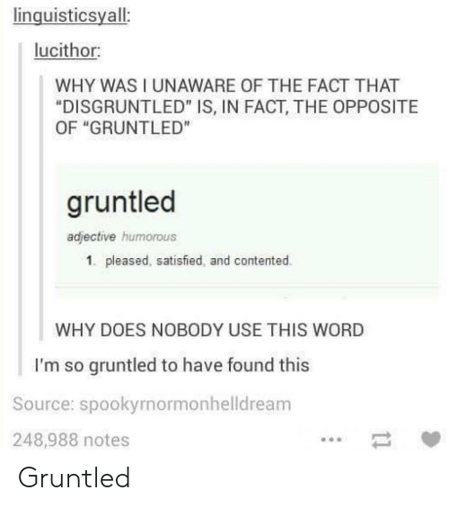 """contented: linguisticsyall:  lucithor:  WHY WAS I UNAWARE OF THE FACT THAT  """"DISGRUNTLED"""" IS, IN FACT, THE OPPOSITE  OF """"GRUNTLED""""  gruntled  adjective humorous  1. pleased, satisfied, and contented.  WHY DOES NOBODY USE THIS WORD  I'm so gruntled to have found this  Source: spookyrnormonhelldream  248,988 notes Gruntled"""