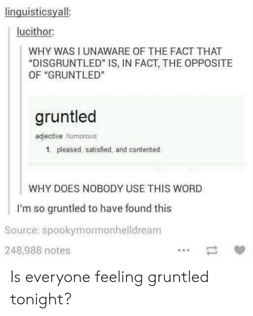 """contented: linguisticsyall  lucithor  WHY WAS I UNAWARE OF THE FACT THAT  """"DISGRUNTLED"""" IS, IN FACT, THE OPPOSITE  OF """"GRUNTLED""""  gruntled  adjective humorous  1. pleased, satisfied, and contented  WHY DOES NOBODY USE THIS WORD  I'm so gruntled to have found this  Source: spookyrnormonhelldream  248,988 notes Is everyone feeling gruntled tonight?"""