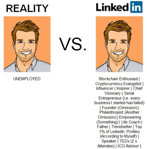 Life, LinkedIn, and Business: Linked in  REALITY  UNEMPLOYED  Blockchain Enthusiast |  Cryptocurrency Evangelist |  Influencer | Inspirer | Chief  Visionary | Serial  Entrepreneur (i.e. every  business l started has failed)  | Founder (Omission)  Philanthropist (Another  Omission)I Empowering  (Something) Life Coach |  Father | Trendsetter | Top  1% of LinkedIn Profiles  (According to Myself)  Speaker | TEDx (2x  Attendee) I ICO Advisor |