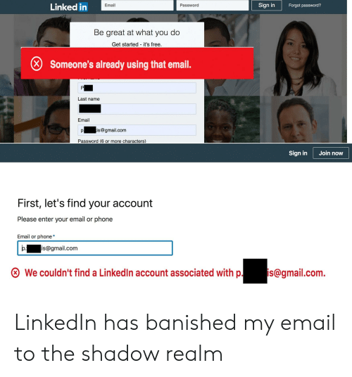 LinkedIn, Phone, and Email: Linked in  Sign in  Email  Password  Forgot password?  Be great at what you do  Get started it's free  Someone's already using that email.  Last name  Email  pis@gmail.com  Password (6 or more characters)  Sign in  Join now  First, let's find your account  Please enter your email or phone  Email or phone*  b. is@gmail.com  ⓧ We couldn't find a LinkedIn account associated wi  gmail.com. LinkedIn has banished my email to the shadow realm