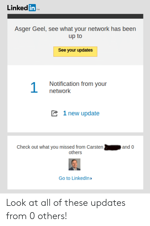 LinkedIn, Been, and Linked In: Linked in  TM  Asger Geel, see what your network has been  up to  See your updates  Notification from your  1  network  1 new update  Check out what you missed from Carsten  and 0  others  Go to LinkedIn Look at all of these updates from 0 others!