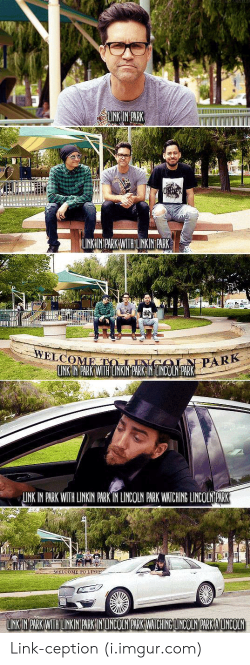 linkin park: LINKIN PARK WITHLKIN PARK  ELCO  PARK  LINK IN PARK WITH LINKIN PARKIN LINCOLN PARK  LINK IN PARK WITH LINKIN PARK IN LINCOLN PARK WATCHING LINCOLN PARK  WELCOME TO LINGe Link-ception (i.imgur.com)