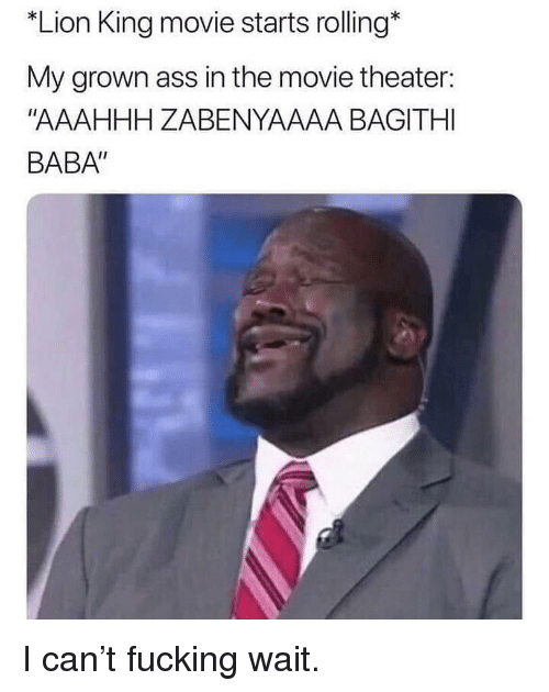 """Ass, Fucking, and Memes: *Lion King movie starts rolling*  My grown ass in the movie theater:  """"AAAHHH ZABENYAAAA BAGITHI  BABA"""" I can't fucking wait."""