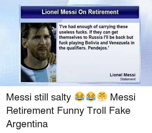 Fake, Funny, and Memes: Lionel Messi On Retirement  I've had enough of carrying these  useless fucks. If they can get  themselves to Russia l'll be back but  fuck playing Bolivia and Venezuela in  the qualifiers. Pendejos.  Lionel Messi  Statement Messi still salty 😂😂😤 Messi Retirement Funny Troll Fake Argentina