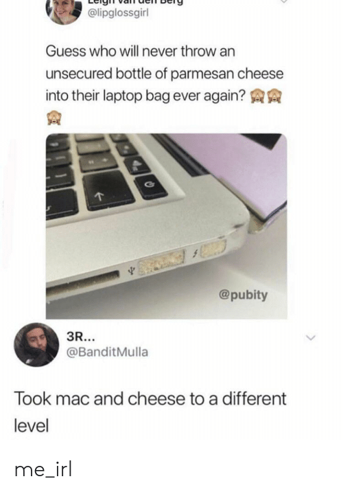 Guess, Laptop, and Guess Who: @lipglossgirl  Guess who will never throw an  unsecured bottle of parmesan cheese  into their laptop bag ever again?  @pubity  3R...  @BanditMulla  Took mac and cheese to a different  level me_irl