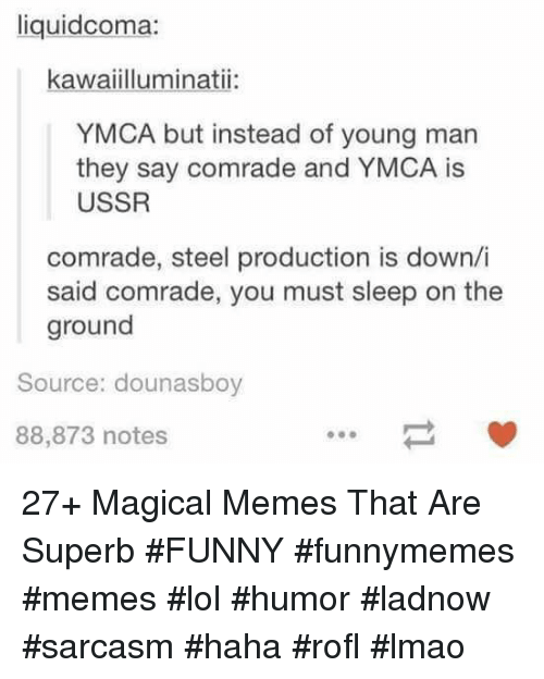 Funny, Lmao, and Lol: liquidcoma:  kawaiilluminatii:  YMCA but instead of young man  they say comrade and YMCA is  USSR  comrade, steel production is down/i  said comrade, you must sleep on the  ground  Source: dounasboy  88,873 notes 27+ Magical Memes That Are Superb #FUNNY #funnymemes #memes #lol #humor #ladnow #sarcasm #haha #rofl #lmao