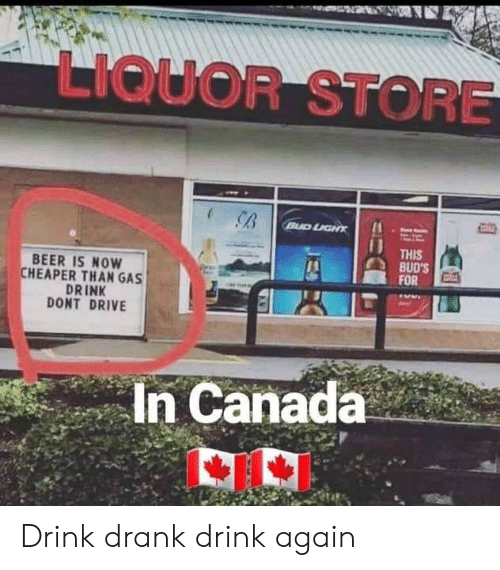 Beer, Canada, and Drive: LIQUOR STORE  THIS  BUD'S  FOR  BEER IS NOW  CHEAPER THAN GAS  DRINK  DONT DRIVE  In Canada Drink drank drink again