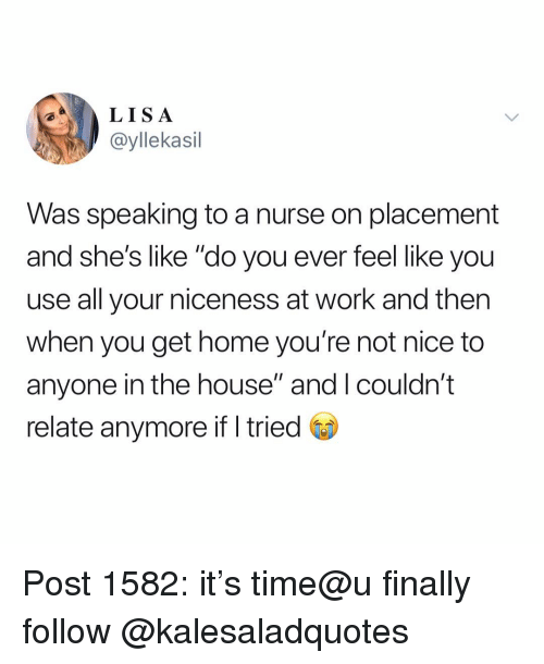 "Memes, Work, and Home: LISA  ayllekasil  Was speaking to a nurse on placement  and she's like ""do you ever feel like you  use all your niceness at work and then  when you get home you're not nice to  anyone in the house"" and I couldn't  relate anymore if I tried Post 1582: it's time@u finally follow @kalesaladquotes"
