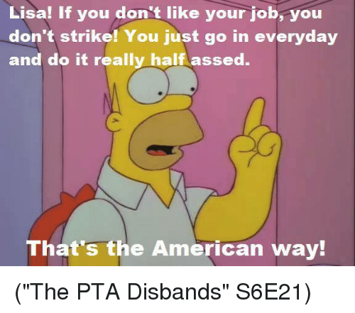 """the american way: Lisa! If you don't like your job, you  don't strike! You just go in everyday  and do it really half assed.  That's the American way! (""""The PTA Disbands"""" S6E21)"""