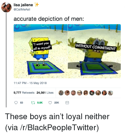"""Blackpeopletwitter, Boys, and Lisa: lisa jailene  @CallMeAsil  accurate depiction of men:  """"I want you  all to myself""""  WITHOUT COMMITMENT  11:47 PM-15 May 2018  9,777 Retweets 2,561 Likes00 <p>These boys ain't loyal neither (via /r/BlackPeopleTwitter)</p>"""