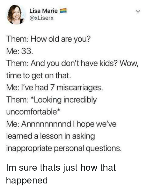 Wow, Kids, and Time: Lisa Marie  @xLiserx  Them: How old are you?  Me: 33.  Them: And you don't have kids? Wow,  time to get on that.  Me: I've had 7 miscarriages.  Them: *Looking incredibly  uncomfortable*  Me: Annnnnnnnnd I hope we've  learned a lesson in asking  inappropriate personal questions. Im sure thats just how that happened
