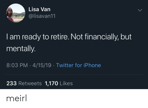 Iphone, Twitter, and MeIRL: Lisa Van  @lisavan11  I am ready to retire. Not financially, but  mentally.  8:03 PM 4/15/19 Twitter for iPhone  233 Retweets 1,170 Likes meirl