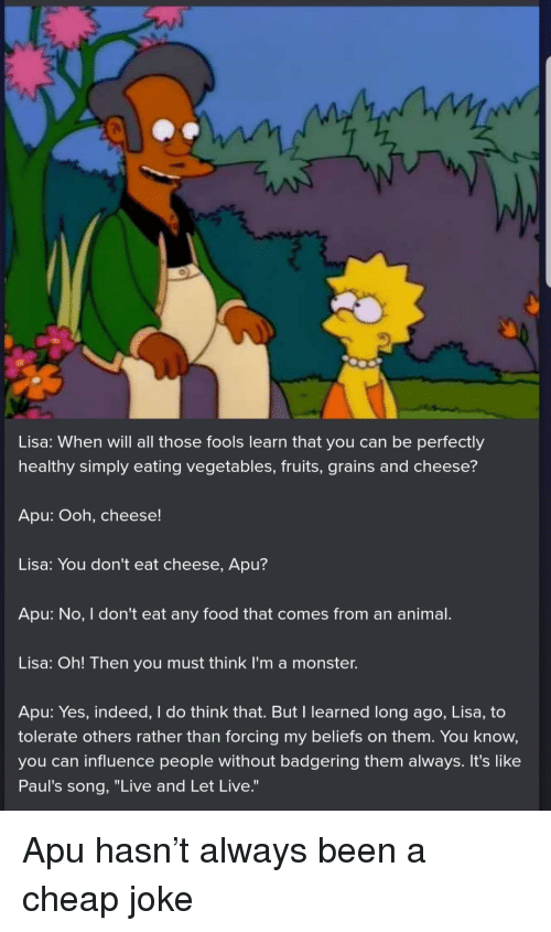 """Food, Monster, and Animal: Lisa: When will all those fools learn that you can be perfectly  healthy simply eating vegetables, fruits, grains and cheese?  Apu: Ooh, cheese!  Lisa: You don't eat cheese, Apu?  Apu: No, I don't eat any food that comes from an animal.  Lisa: Oh! Then you must think I'm a monster.  Apu: Yes, indeed, I do think that. But I learned long ago, Lisa, to  tolerate others rather than forcing my beliefs on them. You know,  you can influence people without badgering them always. It's like  Paul's song, """"Live and Let Live."""" Apu hasn't always been a cheap joke"""
