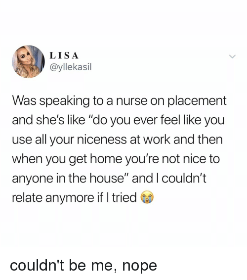 "Work, Home, and House: LISA  @yllekasil  Was speaking to a nurse on placement  and she's like ""do you ever feel like you  use all your niceness at work and then  when you get home you're not nice to  anyone in the house"" and I couldn't  relate anymore ifI tried couldn't be me, nope"