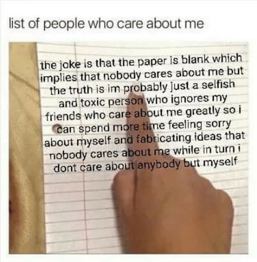 About Myself: list of people who care about me  the joke is that the paper is blank which  implies that nobody cares about me but  the truth is im probably just a selfish  and toxic person who ignores my  friends who care about me greatly so i  Can spend more time feeling sorry  about myself and fabricating ideas that  nobody cares about me while in turn i  dont care about anybody but myself