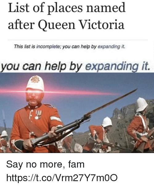 Say No More Fam: List of places named  after Queen Victoria  This list is incomplete; you can help by expanding it.  you can help by expanding it. Say no more, fam https://t.co/Vrm27Y7m0O