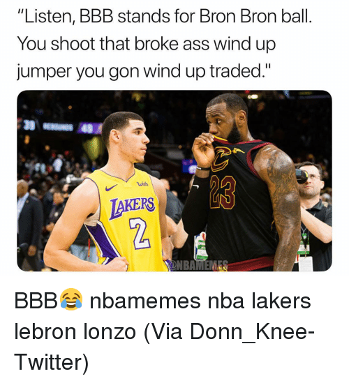 "Ass, Basketball, and Bbb: ""Listen, BBB stands for Bron Bron ball.  You shoot that broke ass wind up  jumper you gon wind up traded.""  wish  KERS  2 BBB😂 nbamemes nba lakers lebron lonzo (Via ‪Donn_Knee-Twitter)"