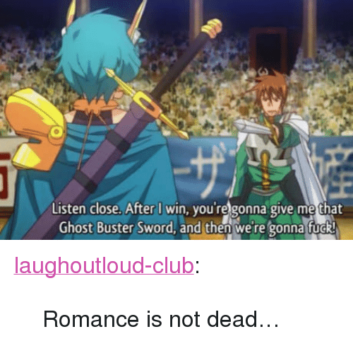 "Club, Tumblr, and Blog: Listen close. After I win, you're gonna give me that  Ghost Buster Sword, and then we're gonna fuo <p><a href=""http://laughoutloud-club.tumblr.com/post/165996237433/romance-is-not-dead"" class=""tumblr_blog"">laughoutloud-club</a>:</p>  <blockquote><p>Romance is not dead…</p></blockquote>"