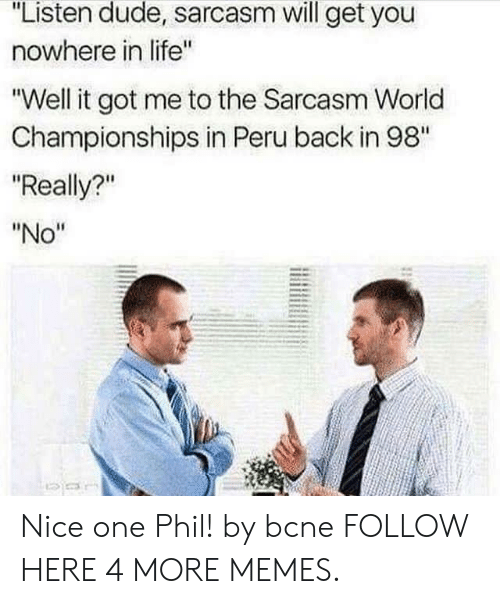 """Dank, Dude, and Life: """"Listen dude, sarcasm will get you  nowhere in life""""  """"Well it got me to the Sarcasm World  Championships in Peru back in 98""""  """"Really?""""  """"No"""" Nice one Phil! by bcne FOLLOW HERE 4 MORE MEMES."""