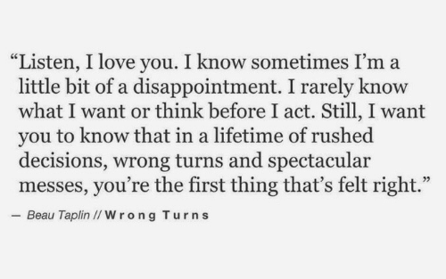 """Love, I Love You, and Lifetime: """"Listen, I love you. I know sometimes I'ma  little bit of a disappointment. I rarely know  what I want or think before I act. Still, I want  you to know that in a lifetime of rushed  decisions, wrong turns and spectacular  messes, you're the first thing that's felt right.""""  05  Beau Taplin I/Wrong Turns"""