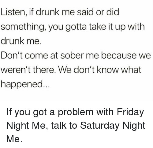 saturday night: Listen, if drunk me said or dic  something, you gotta take it up with  drunk me.  Don't come at sober me because we  weren't there. We don't know what  happened If you got a problem with Friday Night Me, talk to Saturday Night Me.