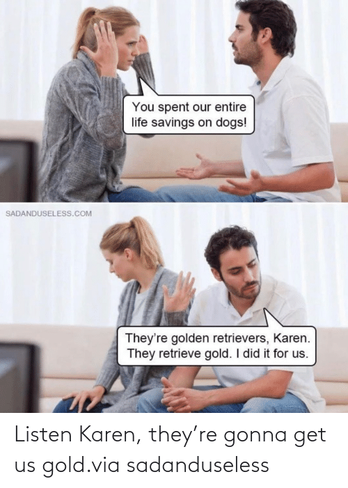 gold: Listen Karen, they're gonna get us gold.via sadanduseless