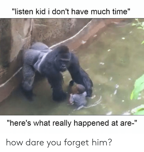 """What Really: """"listen kid i don't have much time""""  """"here's what really happened at are-"""" how dare you forget him?"""