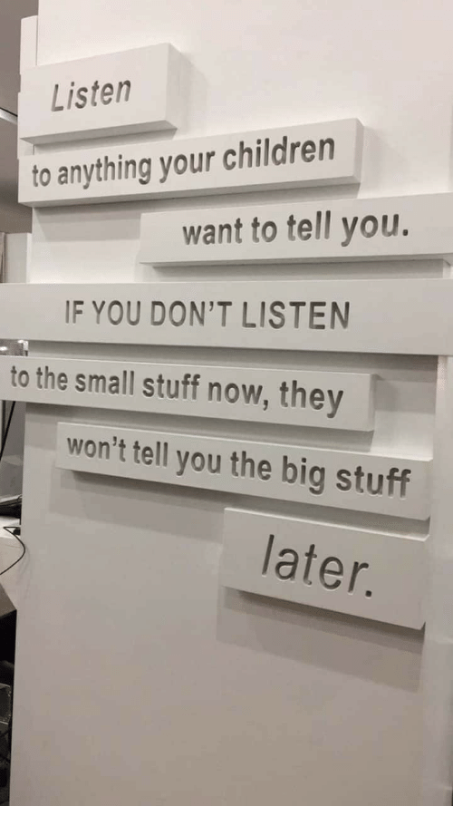 Children, Stuff, and Big: Listen  to anything your children  want to tell you.  IF YOU DON'T LISTEN  to the small stuff now, they  won't tell you the big stuff  later.
