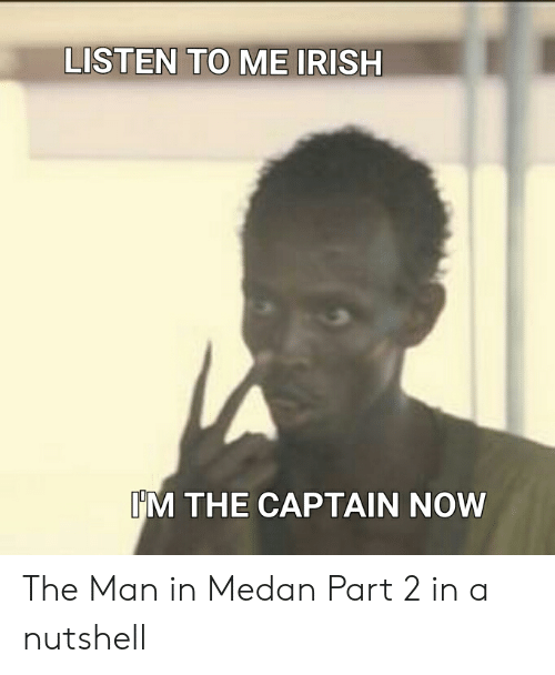 Irish, Man, and Now: LISTEN TO ME IRISH  IM THE CAPTAIN NOW The Man in Medan Part 2 in a nutshell