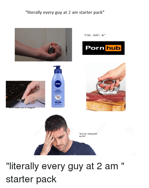 "`Pornhub: ""literally every guy at 2 am starter pack""  ""CTRL.SHIFT. N""  Pornhub  NIYEA  Smooth  Daily Moisture  醁n.or. soa-  er make sure its plugged""  wtf am i doing with  my life"" ""literally every guy at 2 am "" starter pack"