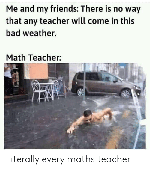 Every: Literally every maths teacher