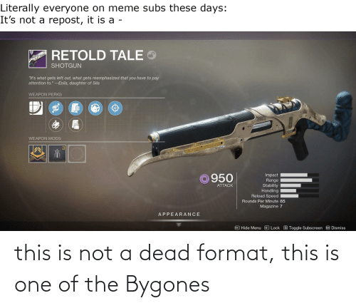 """Meme, Dank Memes, and Speed: Literally everyone on meme subs these days:  It's not a repost, it is a -  RETOLD TALE  SHOTGUN  """"It's what gets left out, what gets reemphasized that you have to pay  attention to."""" -Esila, daughter of Sila  WEAPON PERKS  WEAPON MODS  regeel  Impact  Range  Stability  ©950  ATTACK  Handling  Reload Speed  Rounds Per Minute 65  Magazine 7  APPEARANCE  I Hide Menu  Lock S Toggle Subscreen E Dismiss this is not a dead format, this is one of the Bygones"""