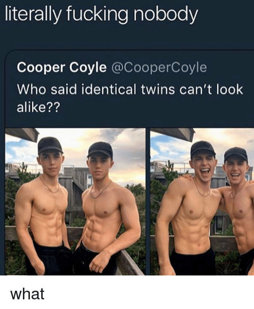 cant-look: literally fucking nobody  Cooper Coyle @CooperCoyle  Who said identical twins can't look  alike?? what