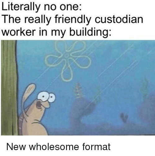 Wholesome, One, and Format: Literally no one:  The really friendly custodian  worker in my building: New wholesome format