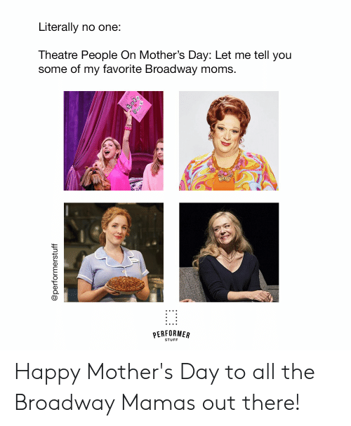Happy Mothers Day: Literally no one:  Theatre People On Mother's Day: Let me tell you  some of my favorite Broadway moms.  STUFF Happy Mother's Day to all the Broadway Mamas out there!
