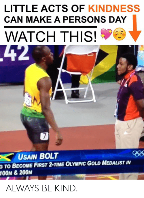 Memes, Usain Bolt, and Time: LITTLE ACTS OF KINDNESS  CAN MAKE A PERSONS DAY  WATCH THIS!  USAIN BOLT  G TO BECOME FIRST 2-TIME OLYMPIC GOLD MEDALIST IN  O0M &200M ALWAYS BE KIND.