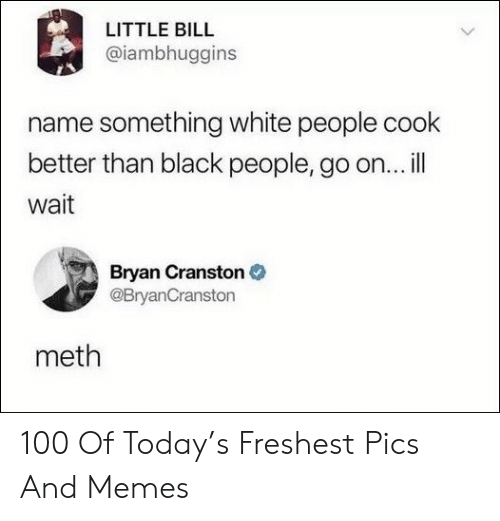 bryan: LITTLE BILL  @iambhuggins  name something white people cook  better than black people, go on...ill  wait  Bryan Cranston  @BryanCranston  meth 100 Of Today's Freshest Pics And Memes