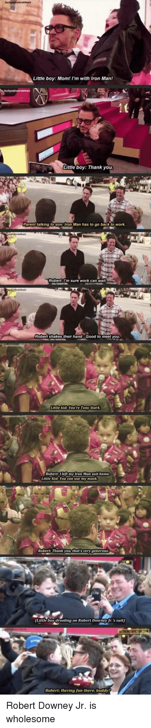 Iron Man, Robert Downey Jr., and Work: Little boy: Mom! l'm with Iron Man!  Little boy: Thank you  Parent talking to son:Iron Man has to go back to work.  Robert: I'm sure work can wait  Robert shakes their hand:Good to meet you  Little kid: You're Tony Stark  Robert: Ileft my Iron Man suit home  Little Kid: You can use my mask  Robert: Thank you, that's very  generous  Little boy drooling on Robert Downey Jr.'s suit)  Robert: Having fun there, buddy <p>Robert Downey Jr. is wholesome</p>