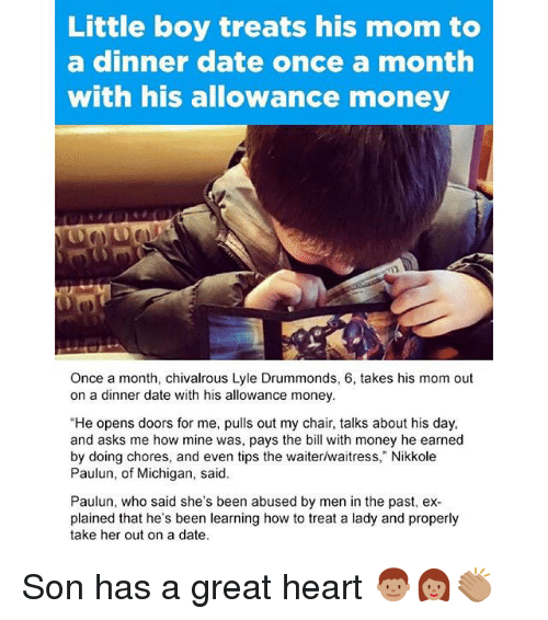 """Memes, Michigan, and 🤖: Little boy treats his mom to  a dinner date once a month  with his allowance money  Once a month, chivalrous Lyle Drummonds, 6, takes his mom out  on a dinner date with his allowance money.  """"He opens doors for me, pulls out my chair, talks about his day,  and asks me how mine was, pays the bill with money he earned  by doing chores, and even tips the waiter/waitress,"""" Nikkole  Paulun, of Michigan, said.  Paulun, who said she's been abused by men in the past, ex-  plained that he's been learning how to treat a lady and properly  take her out on a date. Son has a great heart 👦🏽👩🏽👏🏽"""